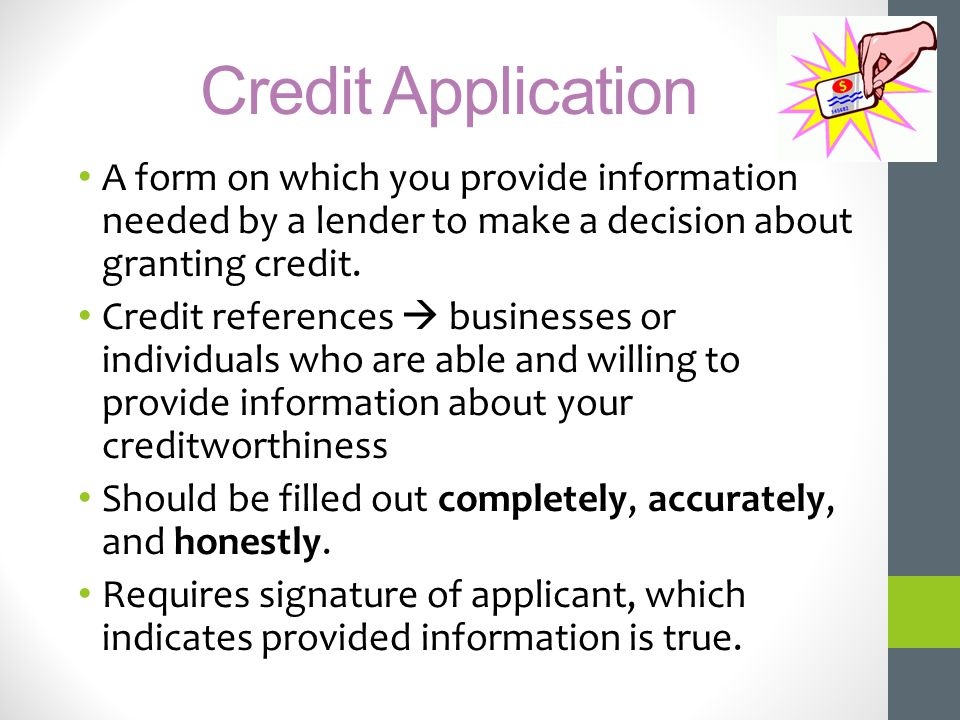 Credit Application A form on which you provide information needed by a lender to make a decision about granting credit.