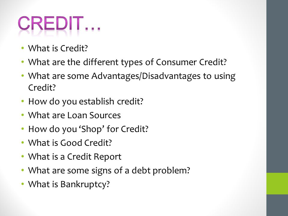 CREDIT… What is Credit What are the different types of Consumer Credit What are some Advantages/Disadvantages to using Credit