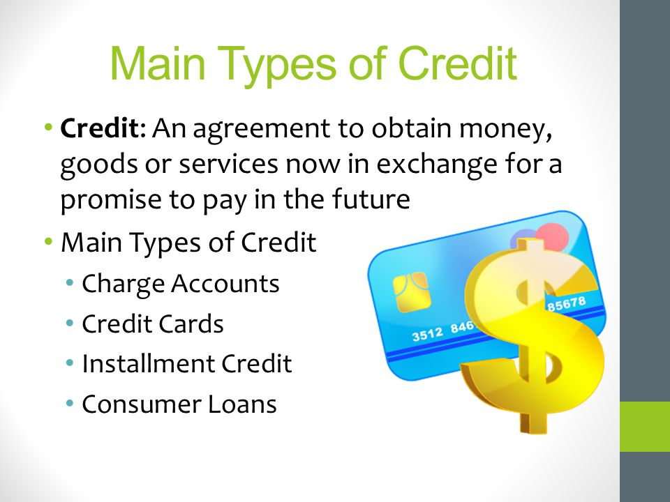 Main Types of Credit Credit: An agreement to obtain money, goods or services now in exchange for a promise to pay in the future.