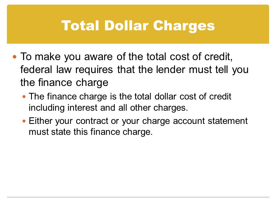 Total Dollar Charges To make you aware of the total cost of credit, federal law requires that the lender must tell you the finance charge.
