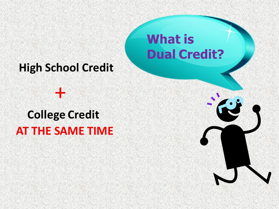 What is Dual Credit High School Credit + College Credit AT THE SAME TIME