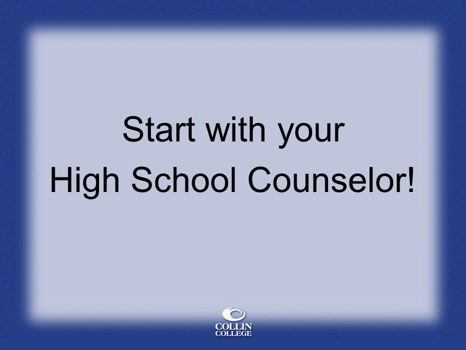 Start with your High School Counselor!