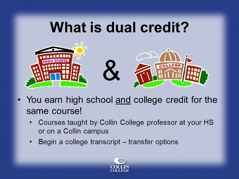 What is dual credit & You earn high school and college credit for the same course!