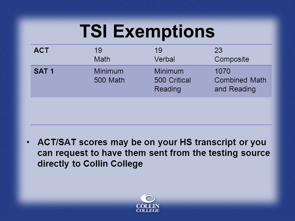 TSI Exemptions ACT. 19. Math. Verbal. 23. Composite. SAT 1. Minimum. 500 Math. 500 Critical.