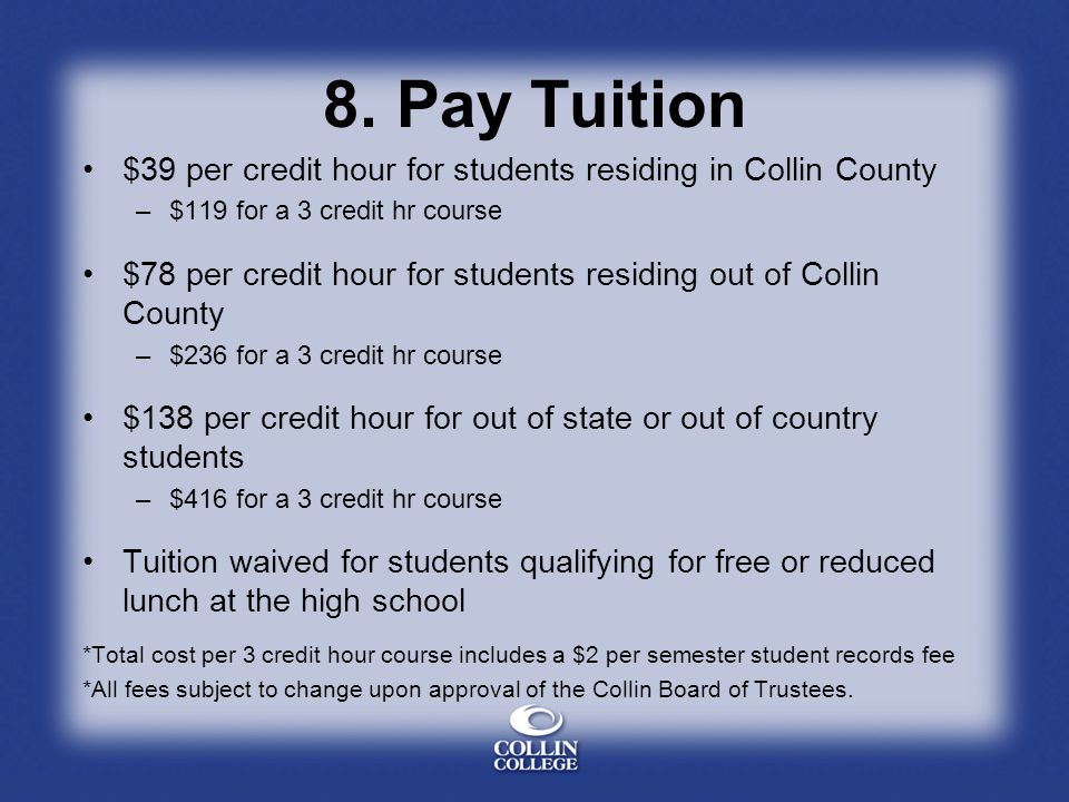 8. Pay Tuition $39 per credit hour for students residing in Collin County. $119 for a 3 credit hr course.