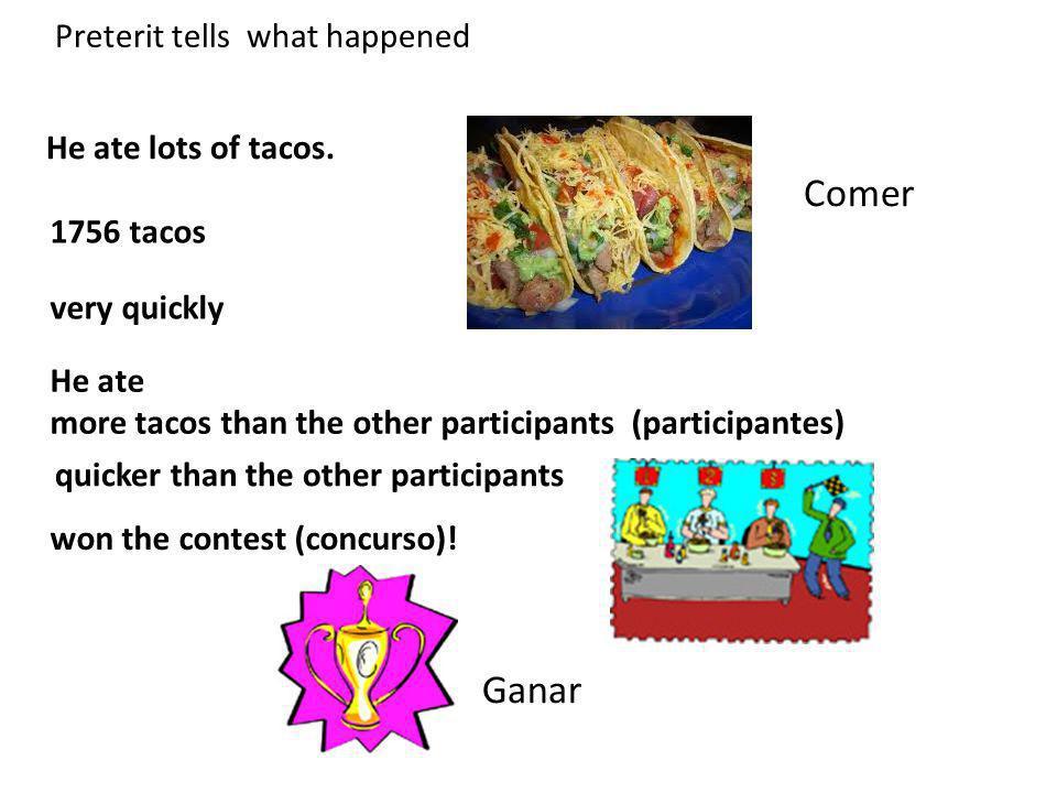 Comer Ganar Preterit tells what happened He ate lots of tacos.