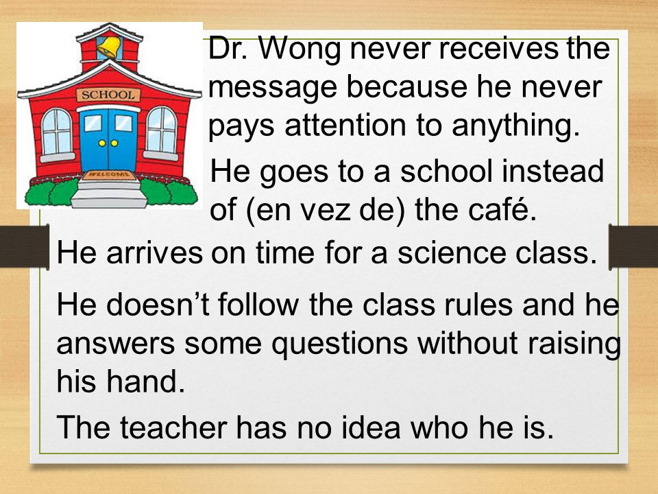 Dr. Wong never receives the message because he never pays attention to anything.
