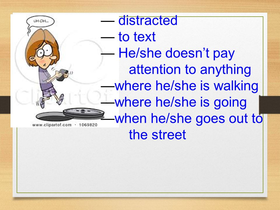 — distracted — to text. — He/she doesn't pay attention to anything. —where he/she is walking. —where he/she is going.