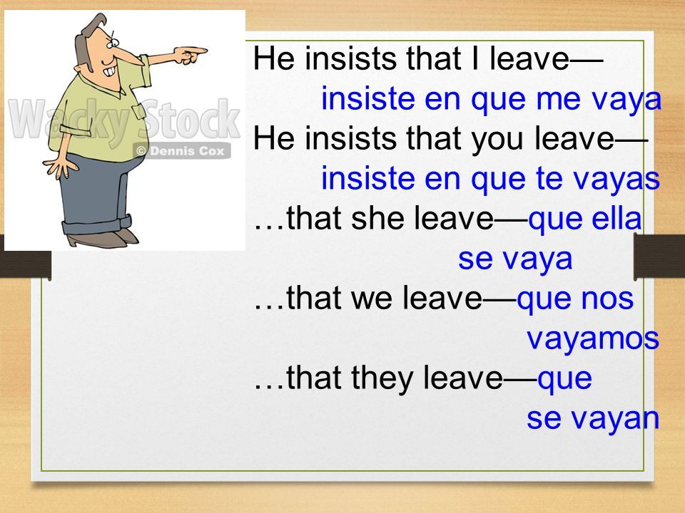He insists that I leave— insiste en que me vaya