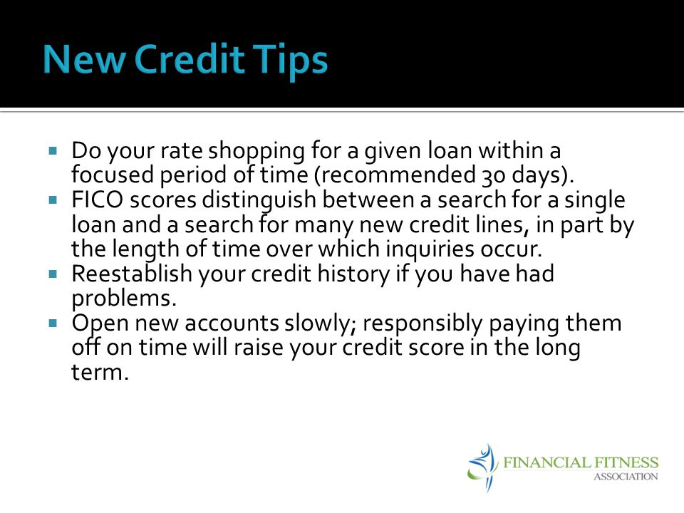 New Credit Tips Do your rate shopping for a given loan within a focused period of time (recommended 30 days).