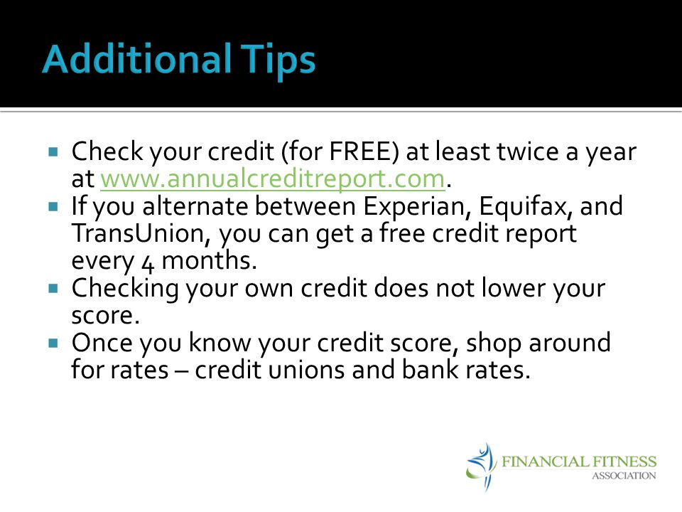 Additional Tips Check your credit (for FREE) at least twice a year at www.annualcreditreport.com.