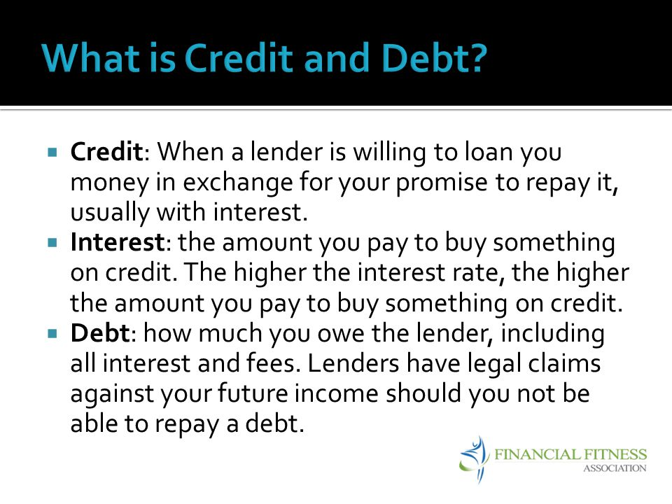 What is Credit and Debt Credit: When a lender is willing to loan you money in exchange for your promise to repay it, usually with interest.