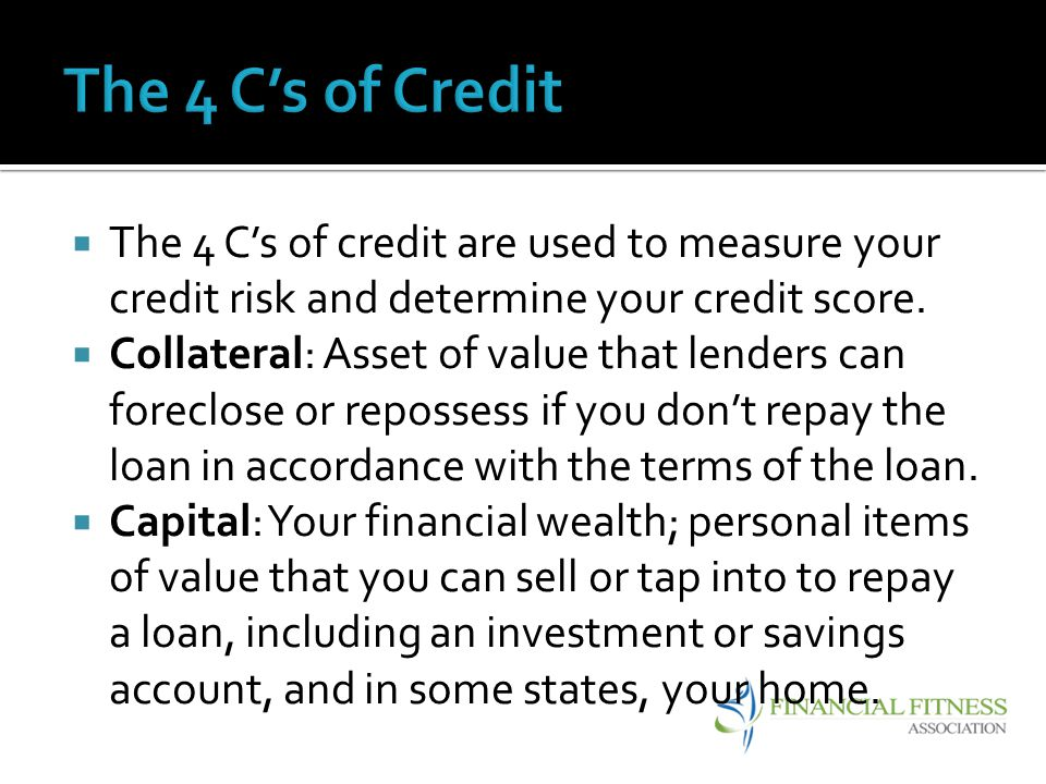 The 4 C's of Credit The 4 C's of credit are used to measure your credit risk and determine your credit score.