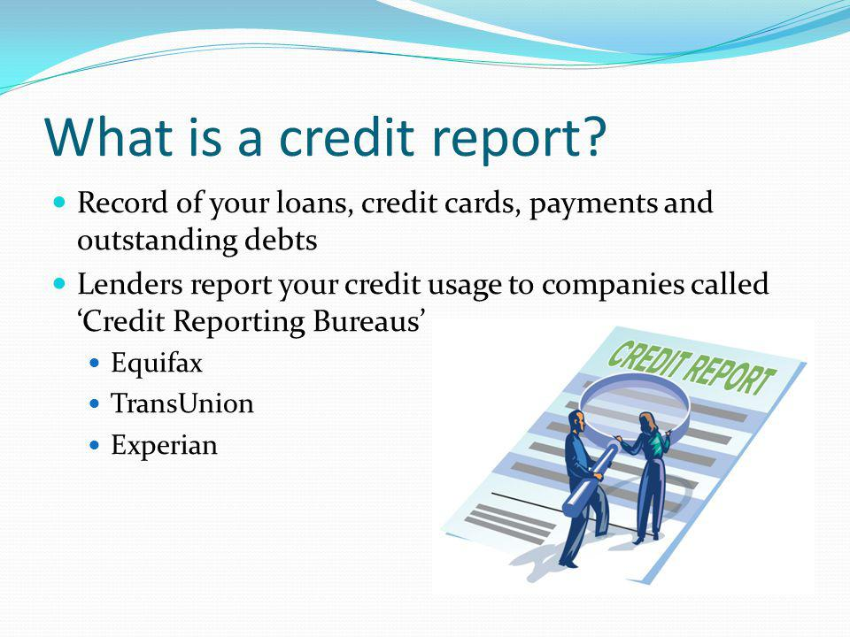 What is a credit report Record of your loans, credit cards, payments and outstanding debts.