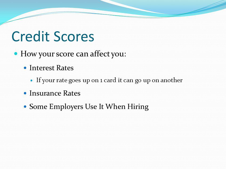 Credit Scores How your score can affect you: Interest Rates