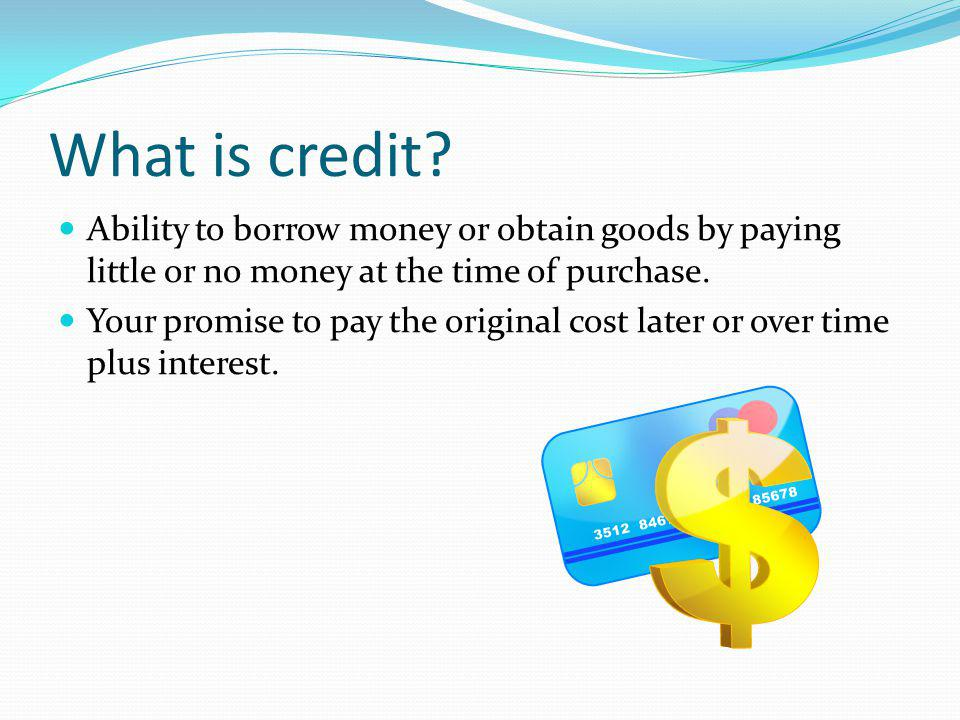 What is credit Ability to borrow money or obtain goods by paying little or no money at the time of purchase.