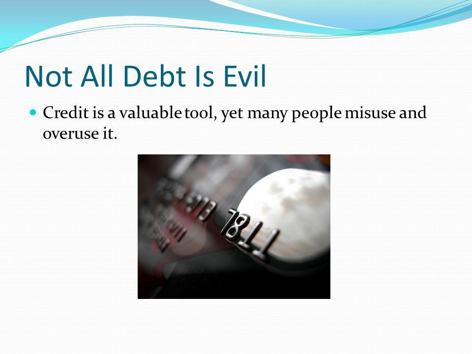 Not All Debt Is Evil Credit is a valuable tool, yet many people misuse and overuse it.