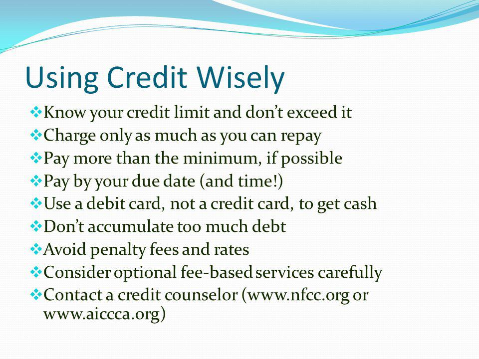 Using Credit Wisely Know your credit limit and don't exceed it
