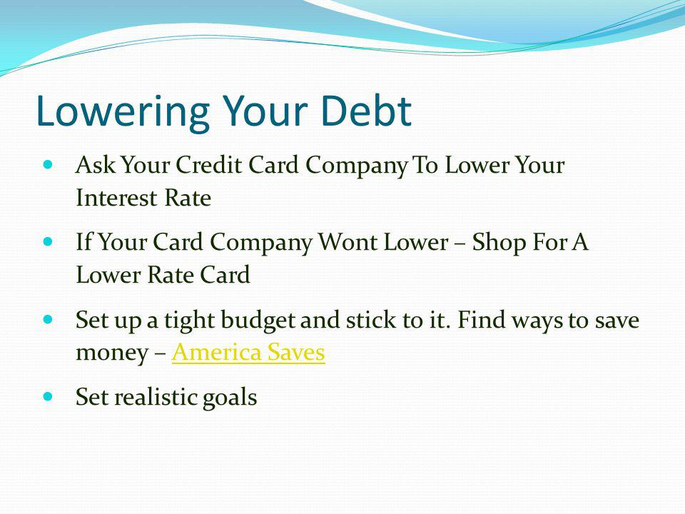 Lowering Your Debt Ask Your Credit Card Company To Lower Your Interest Rate. If Your Card Company Wont Lower – Shop For A Lower Rate Card.