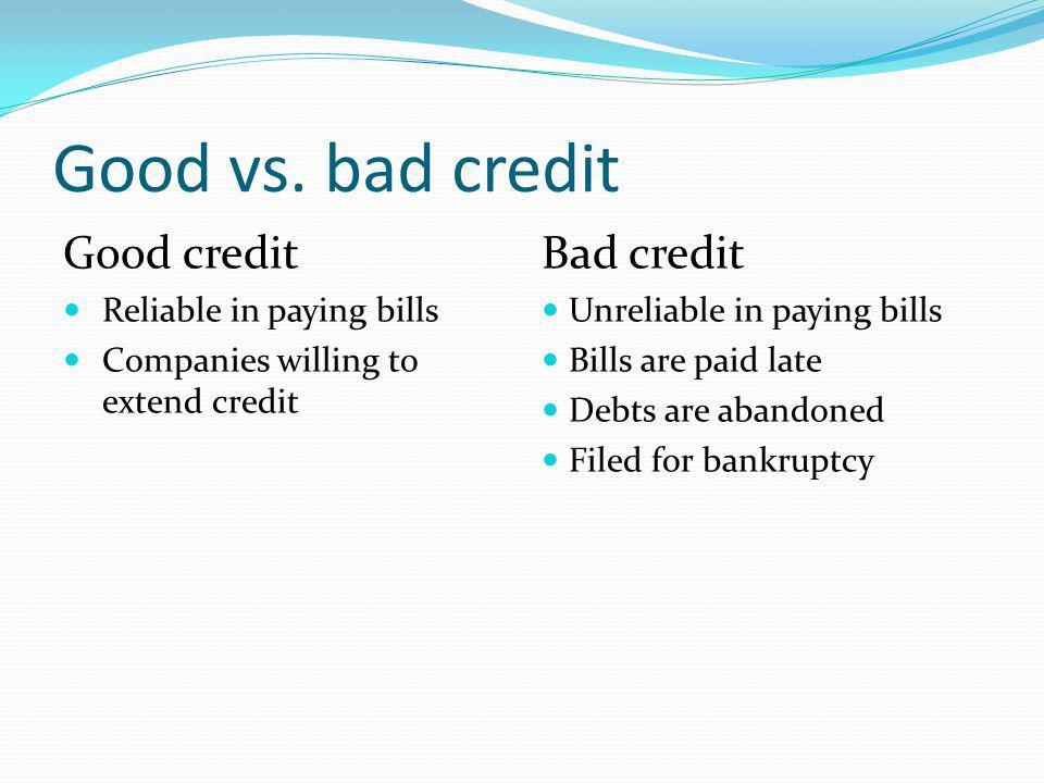 Good vs. bad credit Good credit Bad credit Reliable in paying bills