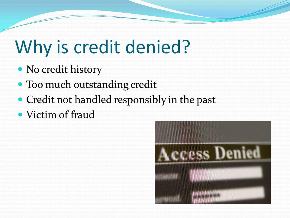 Why is credit denied No credit history Too much outstanding credit