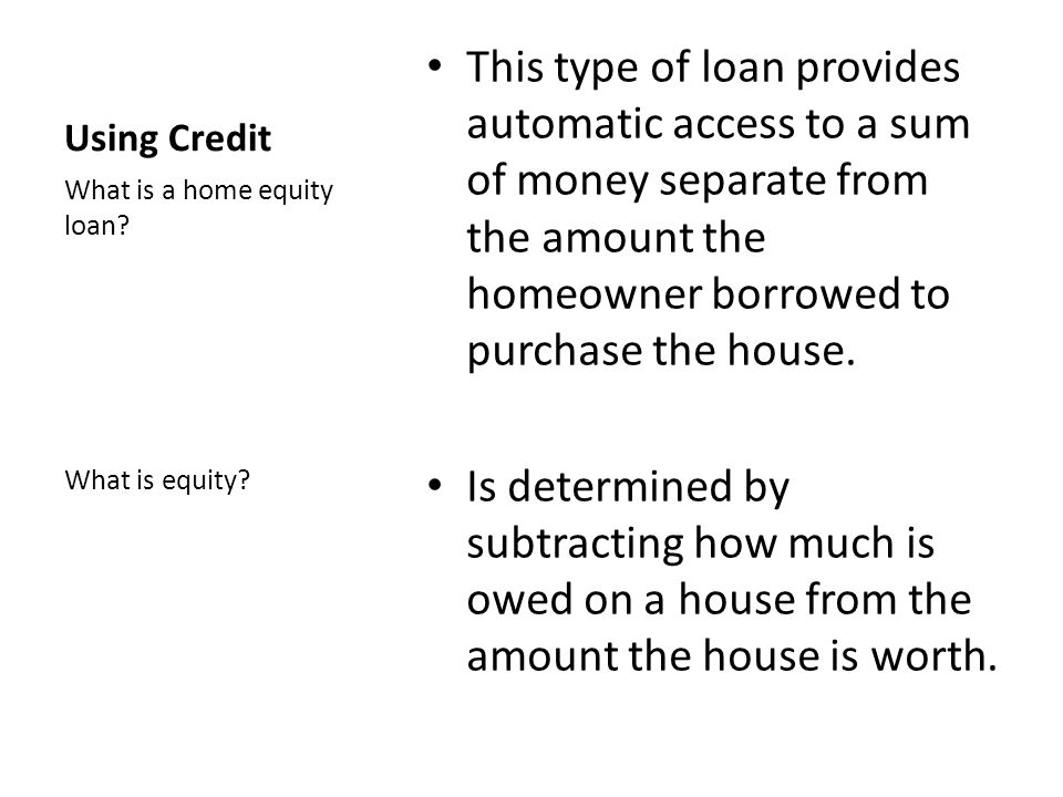 Using Credit This type of loan provides automatic access to a sum of money separate from the amount the homeowner borrowed to purchase the house.