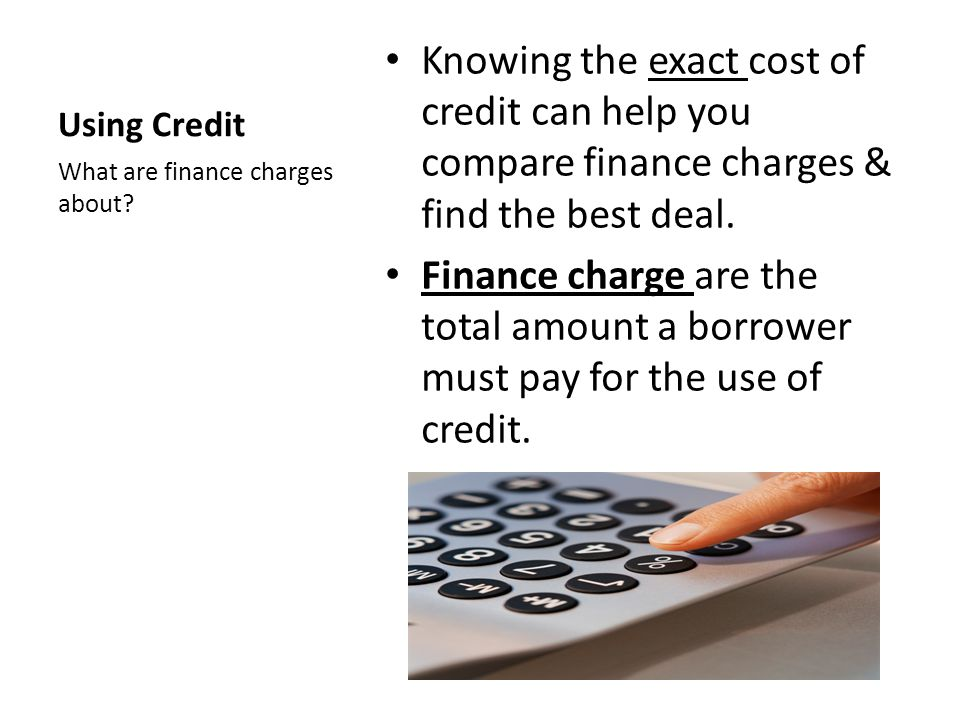 Using Credit Knowing the exact cost of credit can help you compare finance charges & find the best deal.