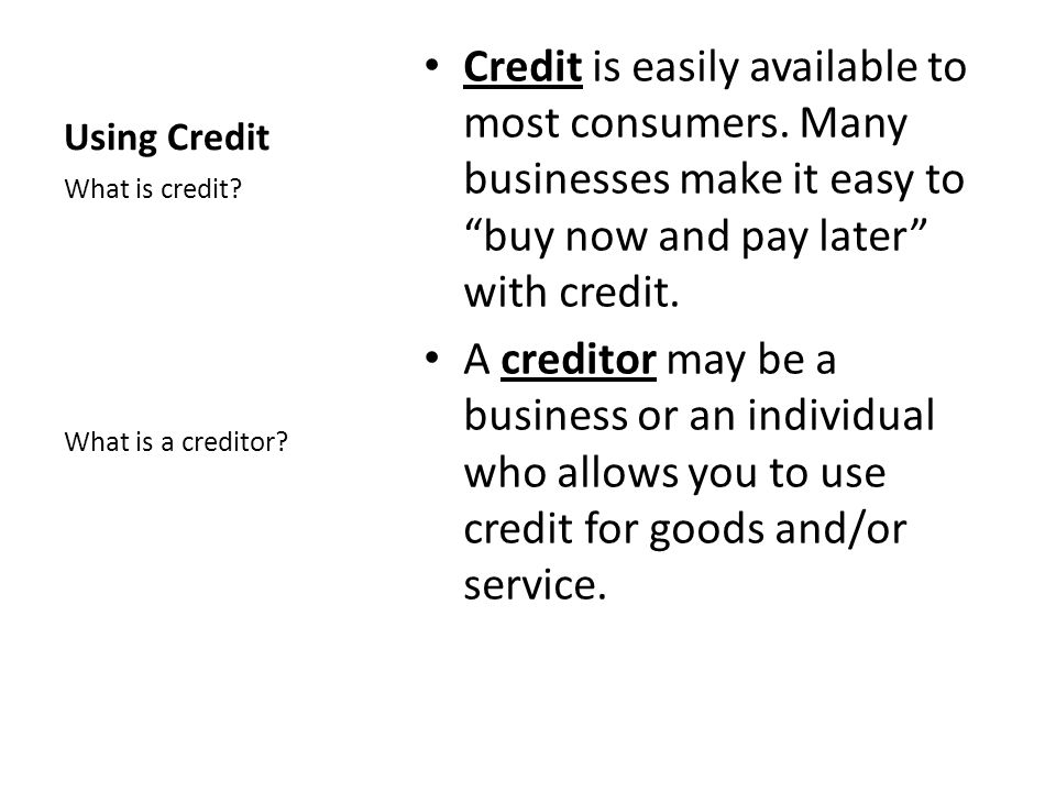 Using Credit Credit is easily available to most consumers. Many businesses make it easy to buy now and pay later with credit.