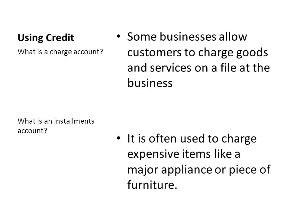 Using Credit Some businesses allow customers to charge goods and services on a file at the business.