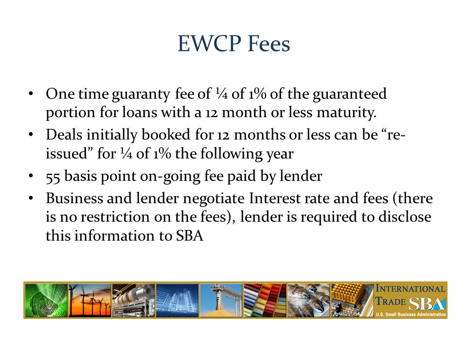 EWCP Fees One time guaranty fee of ¼ of 1% of the guaranteed portion for loans with a 12 month or less maturity.