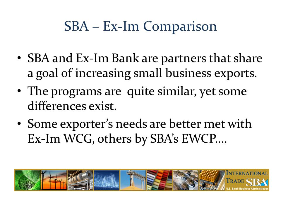 SBA – Ex-Im Comparison SBA and Ex-Im Bank are partners that share a goal of increasing small business exports.