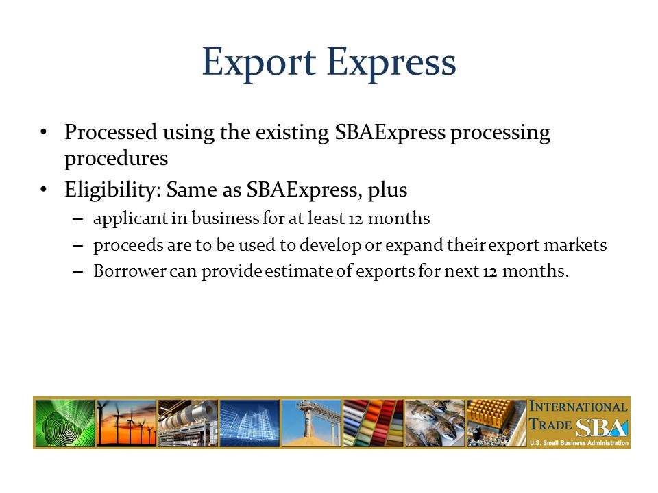 Export Express Processed using the existing SBAExpress processing procedures. Eligibility: Same as SBAExpress, plus.