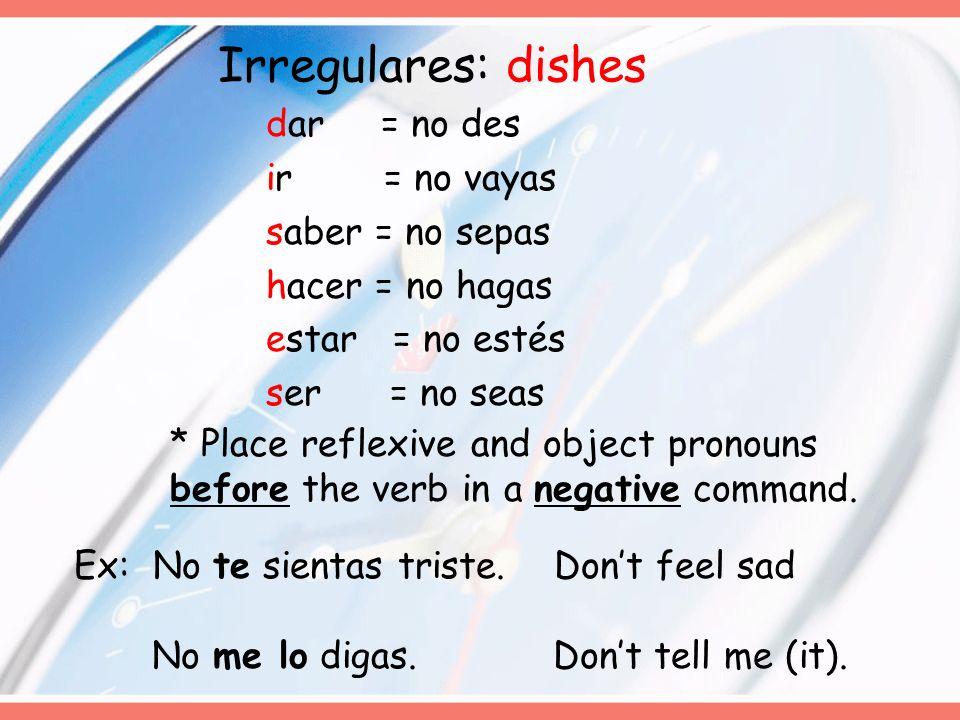 Irregulares: dishes dar = no des ir = no vayas saber = no sepas hacer = no hagas estar = no estés ser = no seas