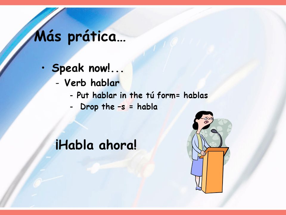 Más prática… ¡Habla ahora! Speak now!... Verb hablar