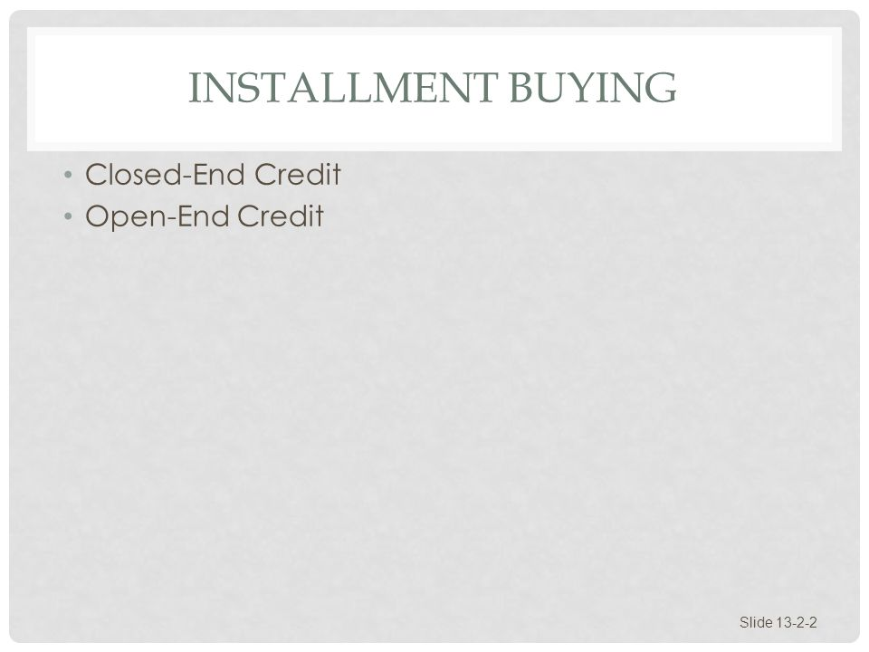 Installment Buying Closed-End Credit Open-End Credit