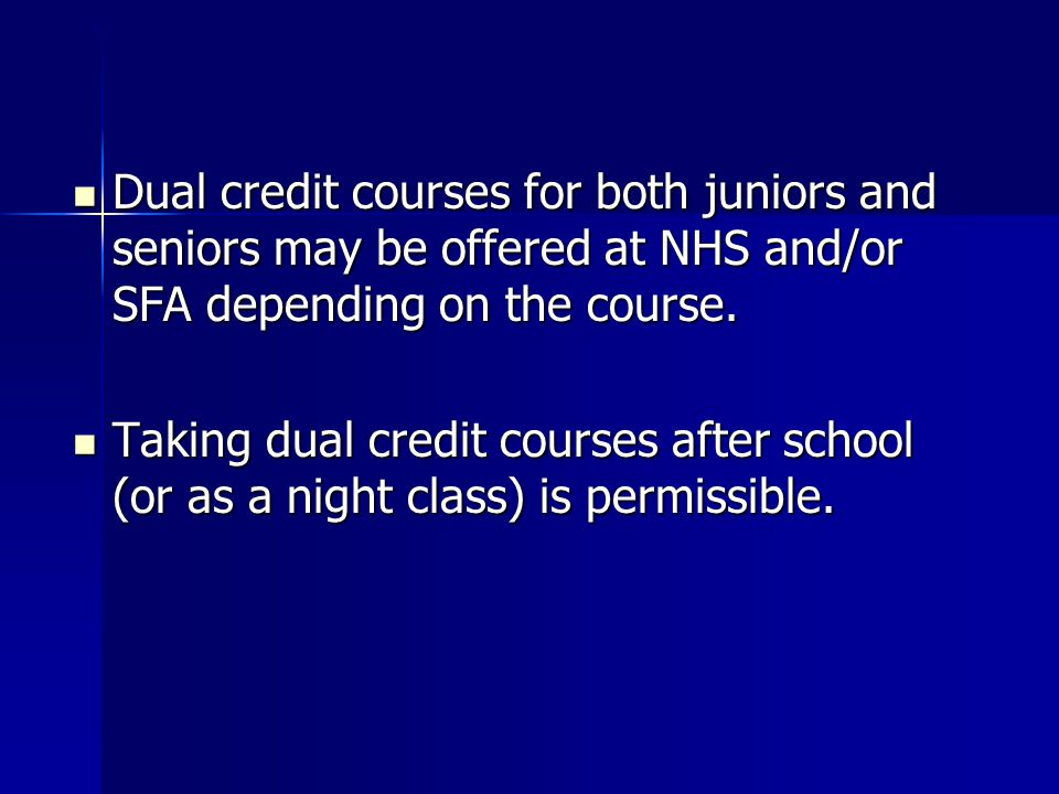 Dual credit courses for both juniors and seniors may be offered at NHS and/or SFA depending on the course.
