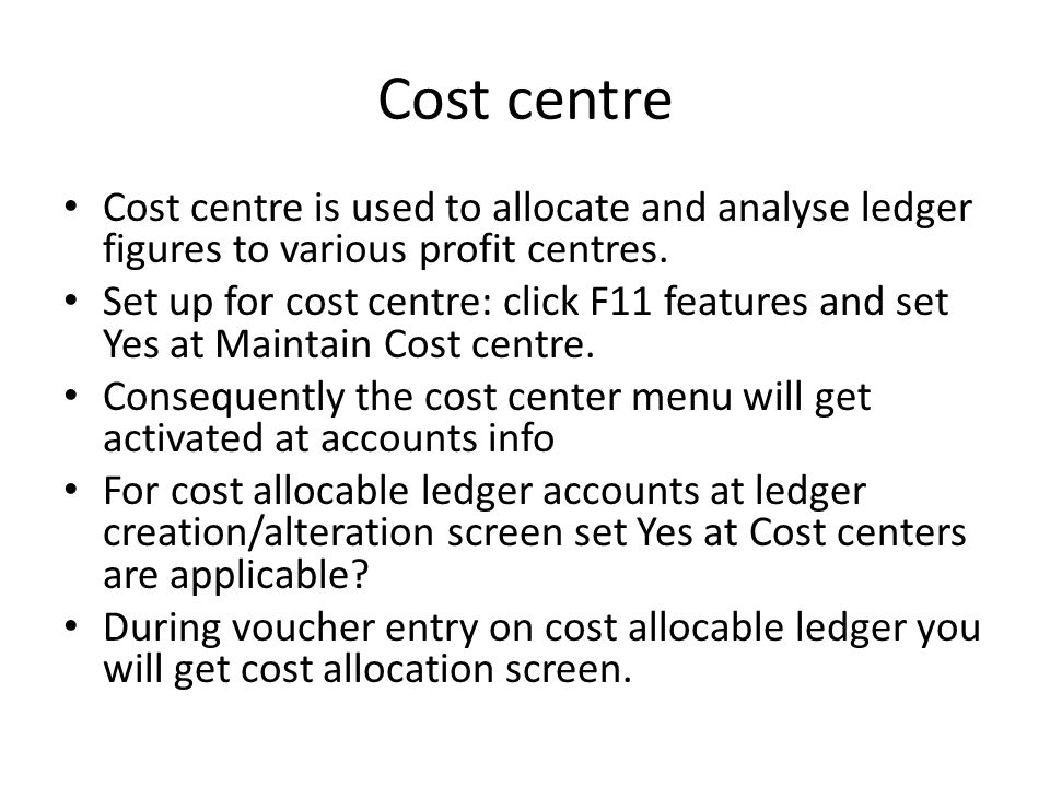 Cost centre Cost centre is used to allocate and analyse ledger figures to various profit centres.