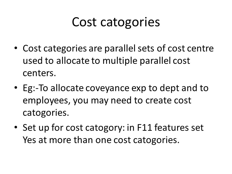 Cost catogories Cost categories are parallel sets of cost centre used to allocate to multiple parallel cost centers.