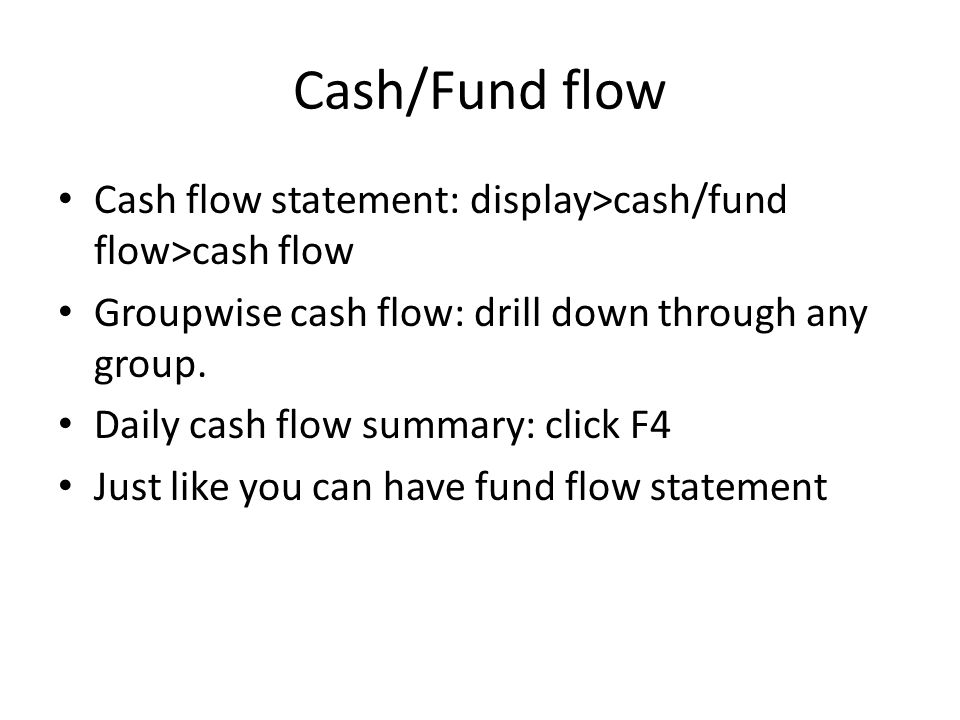 Cash/Fund flow Cash flow statement: display>cash/fund flow>cash flow. Groupwise cash flow: drill down through any group.