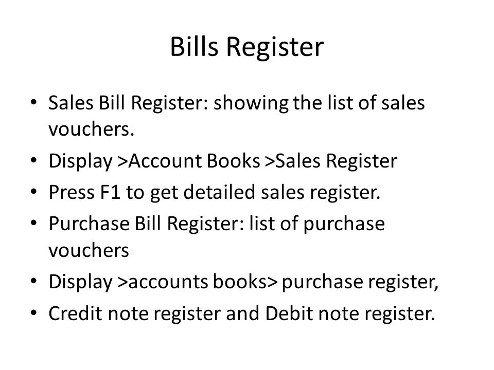 Bills Register Sales Bill Register: showing the list of sales vouchers. Display >Account Books >Sales Register.