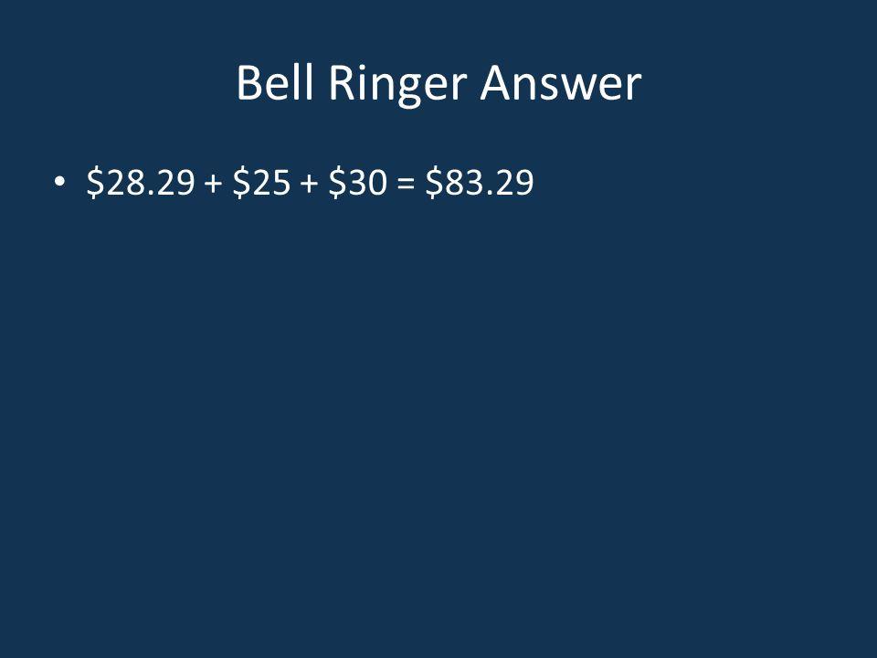 Bell Ringer Answer $28.29 + $25 + $30 = $83.29