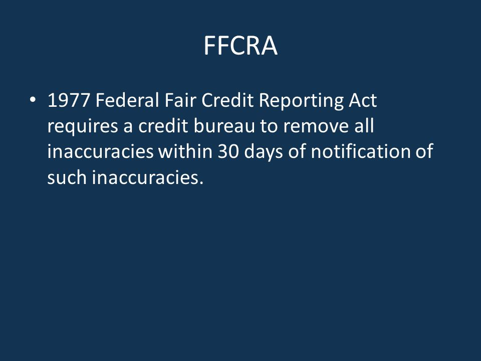 FFCRA 1977 Federal Fair Credit Reporting Act requires a credit bureau to remove all inaccuracies within 30 days of notification of such inaccuracies.