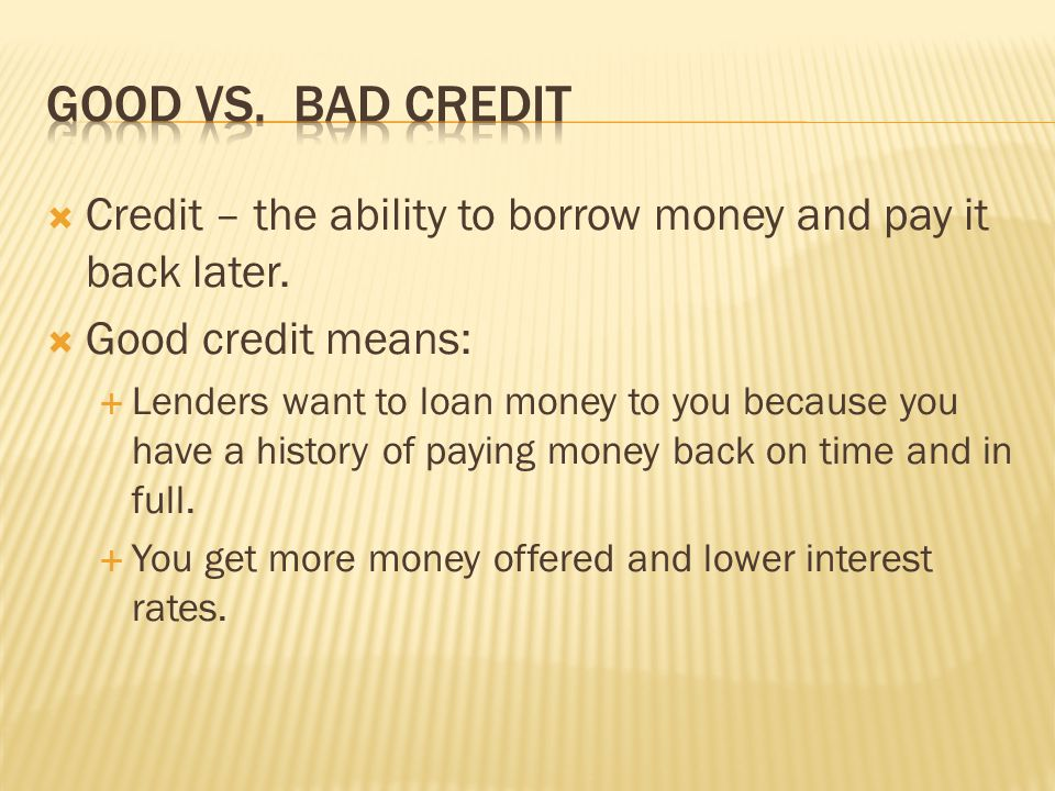 Good vs. Bad Credit Credit – the ability to borrow money and pay it back later. Good credit means: