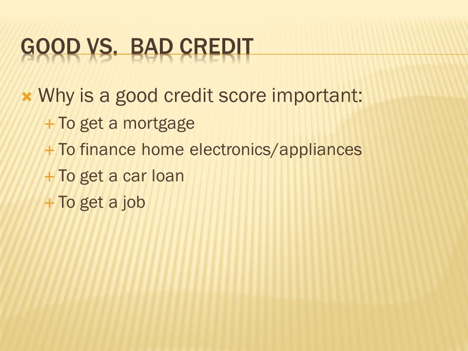 Good vs. Bad Credit Why is a good credit score important: