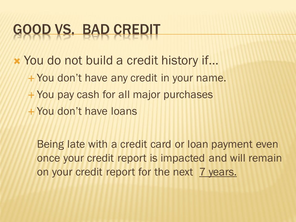 Good vs. Bad Credit You do not build a credit history if…