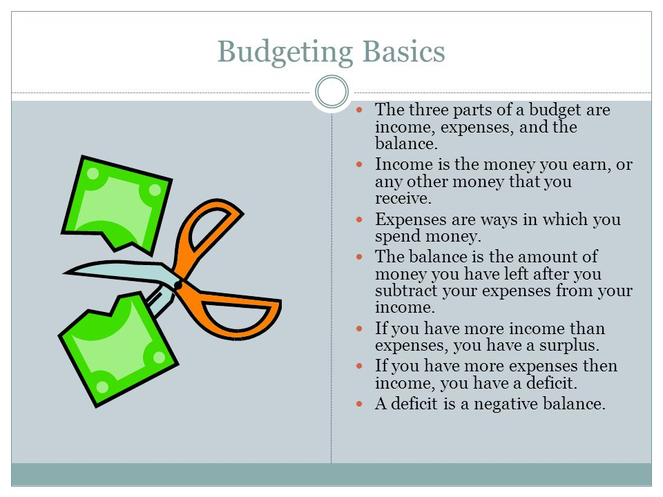 Budgeting Basics The three parts of a budget are income, expenses, and the balance.