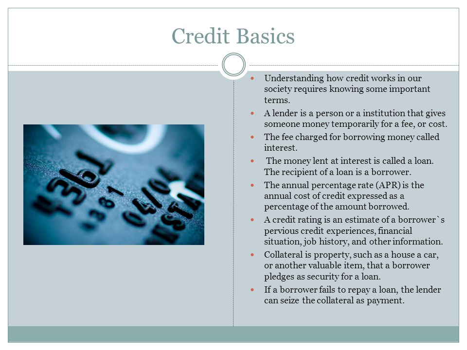 Credit Basics Understanding how credit works in our society requires knowing some important terms.
