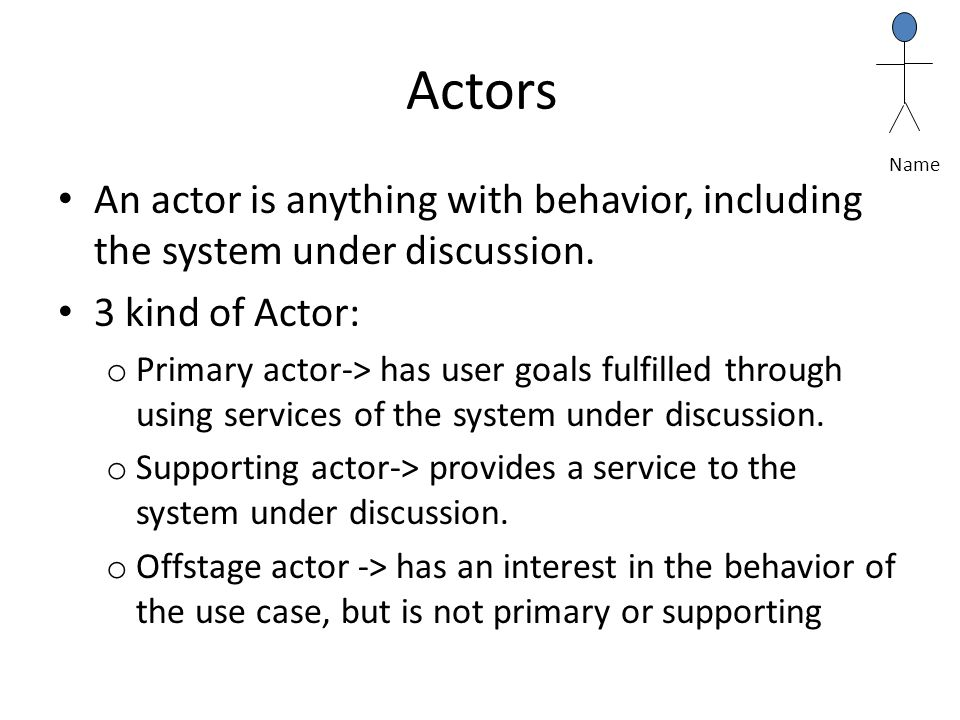 Name Actors. An actor is anything with behavior, including the system under discussion. 3 kind of Actor: