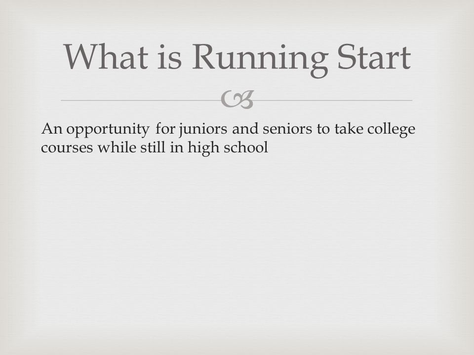 What is Running Start An opportunity for juniors and seniors to take college courses while still in high school.