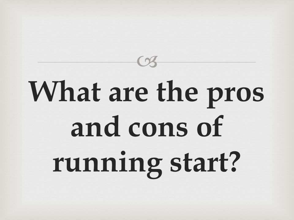 What are the pros and cons of running start